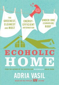 Ecoholic Home: The Greenest, Cleanest And Most Energy-efficient Information Under One (canadian…