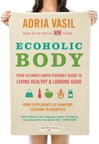 Book Ecoholic Body: Your Ultimate Earth-friendly Guide To Living Healthy And Looking Good by Adria Vasil