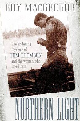 Book Northern Light: The Enduring Mystery Of Tom Thomson And The Woman Who Loved Him by Roy Macgregor
