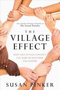 The Village Effect: How Face-to-face Contact Can Make Us Healthier And Happier by Susan Pinker