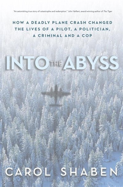 Into The Abyss: How A Deadly Plane Crash Changed The Lives Of A Pilot, A Politician, A Criminal And A Cop by Carol Shaben