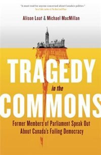Book Tragedy In The Commons: Former Members Of Parliament Speak Out About Canada's Failing Democracy by Alison Loat