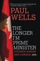 Book The Longer I'm Prime Minister: Stephen Harper And Canada, 2006- by Paul Wells