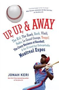 Book Up, Up, And Away: The Kid, The Hawk, Rock, Vladi, Pedro, Le Grand Orange, Youppi!, The Crazy… by Jonah Keri