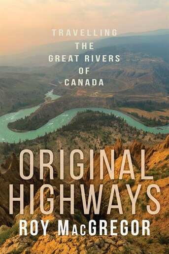 Original Highways: Travelling The Great Rivers Of Canada by Roy Macgregor