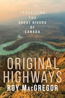 Original Highways: Travelling The Great Rivers Of Canada