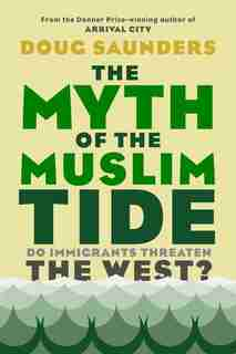 The Myth Of The Muslim Tide: Do Immigrants Threaten The West? by Doug Saunders