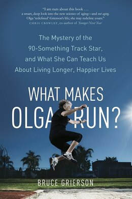 Book What Makes Olga Run?: The Mystery Of The 90-something Track Star, And What She Can Teach Us About… by Bruce Grierson