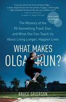 What Makes Olga Run?: The Mystery Of The 90-something Track Star, And What She Can Teach Us About…