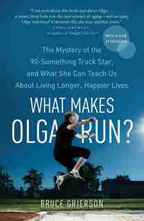 What Makes Olga Run?: The Mystery Of The 90-something Track Star, And What She Can Teach Us About Living Longer, Happier by Bruce Grierson