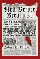 Hell Before Breakfast: America's First War Correspondents Making History And Headlines, From The…