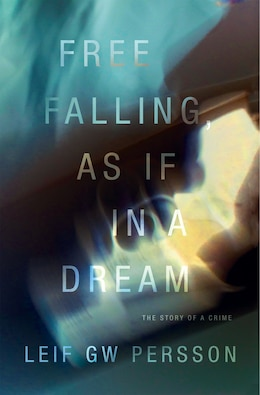 Book Free Falling, As If In A Dream: The Story Of A Crime by Leif Gw Persson