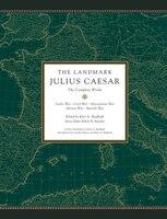The Landmark Julius Caesar: The Complete Works: Gallic War, Civil War, Alexandrian War, African War…