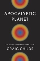 Apocalyptic Planet: Field Guide To The Everending Earth