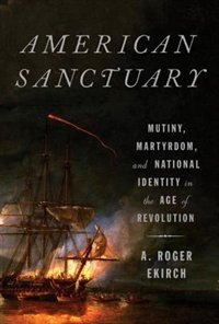Book American Sanctuary: Mutiny, Martyrdom, And National Identity In The Age Of Revolution by A. Roger Ekirch