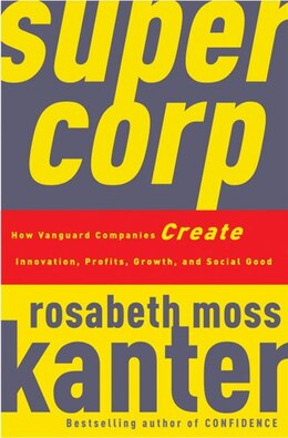 Book Supercorp: How Vanguard Companies Create Innovation, Profits, Growth, And Social Good by Rosabeth Moss Kanter