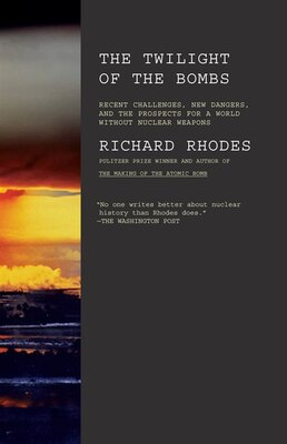 Book Twilight Of The Bombs: Recent Challenges, New Dangers, And The Prospects For A World Without… by Richard Rhodes