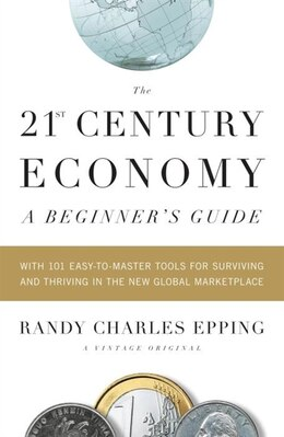 Book The 21st Century Economy--a Beginner's Guide: With 101 Easy-to-master Tools For Surviving And… by Randy Charles Epping