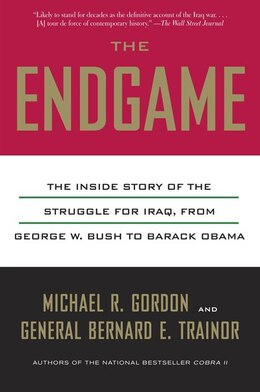 Book The Endgame: The Inside Story Of The Struggle For Iraq, From George W. Bush To Barack Obama by Michael R. Gordon