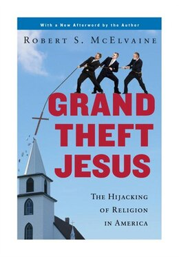 Book Grand Theft Jesus: The Hijacking Of Religion In America by Robert S. Mcelvaine