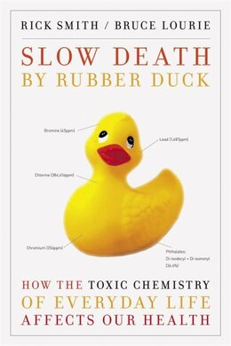 Book Slow Death By Rubber Duck: How The Toxic Chemistry Of Everyday Life Affects Our Health by Rick Smith