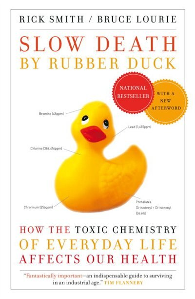 Slow Death By Rubber Duck: How The Toxic Chemistry Of Everyday Life Affects Our Health by Rick Smith