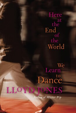 Book Here At The End Of The World We Learn To Dance by Lloyd Jones