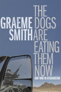 Book The Dogs Are Eating Them Now: Our War In Afghanistan by Graeme Smith
