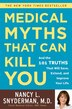 Medical Myths That Can Kill You: And The 101 Truths That Will Save, Extend, And Improve Your Life by Nancy L. Snyderman