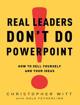 Book Real Leaders Don't Do Powerpoint: How To Sell Yourself And Your Ideas by Christopher Witt