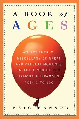 Book A Book Of Ages: An Eccentric Miscellany Of Great And Offbeat Moments In The Lives Of The Famous And… by Eric Hanson