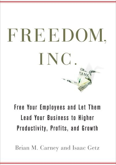 Freedom, Inc.: Free Your Employees And Let Them Lead Your Business To Higher Productivity, Profits, And Growth by Brian M. Carney
