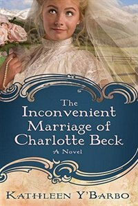 Book The Inconvenient Marriage Of Charlotte Beck: A Novel by Kathleen Y'barbo
