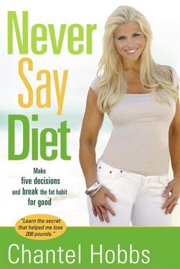 Book Never Say Diet: Make Five Decisions And Break The Fat Habit For Good by Chantel Hobbs