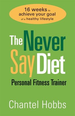 Book The Never Say Diet Personal Fitness Trainer: Sixteen Weeks To Achieve Your Goal Of A Healthy… by Chantel Hobbs