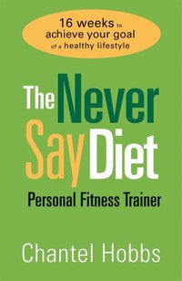 The Never Say Diet Personal Fitness Trainer: Sixteen Weeks To Achieve Your Goal Of A Healthy…