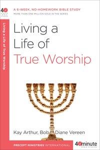 Living A Life Of True Worship: A 6-week, No-homework Bible Study