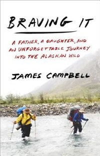 Book Braving It: A Father, A Daughter, And An Unforgettable Journey Into The Alaskan Wild by James Campbell
