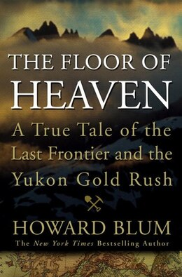 Book The Floor Of Heaven: A True Tale Of The Last Frontier And The Yukon Gold Rush by Howard Blum