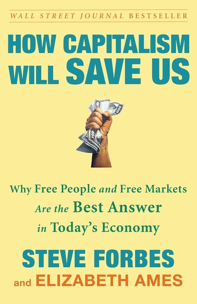 How Capitalism Will Save Us: Why Free People And Free Markets Are The Best Answer In Today's Economy by Steve Forbes
