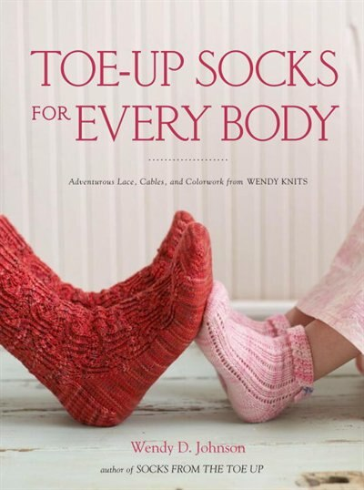 Toe-up Socks For Every Body: Adventurous Lace, Cables, And Colorwork From Wendy Knits by Wendy D. Johnson