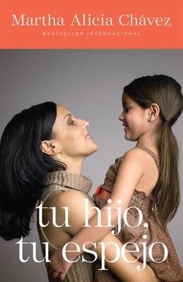 Book Tu hijo, tu espejo: Un Libro Para Padres Valientes by Martha Alicia Chávez