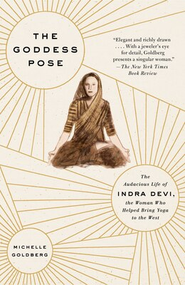 Book The Goddess Pose: The Audacious Life Of Indra Devi, The Woman Who Helped Bring Yoga To The West by Michelle Goldberg