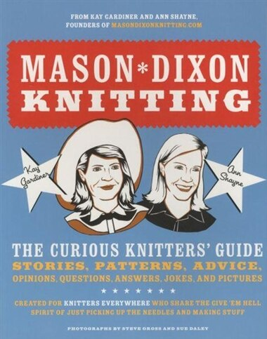 Mason-dixon Knitting: The Curious Knitter's Guide: Stories, Patterns, Advice, Opinions, Questions, Answers, Jokes, And Pi by Kay Gardiner