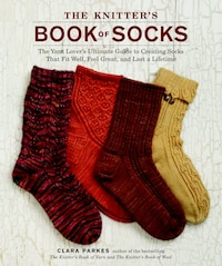 The Knitter's Book Of Socks: The Yarn Lover's Ultimate Guide To Creating Socks That Fit Well, Feel…