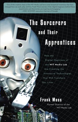 Book The Sorcerers And Their Apprentices: How The Digital Magicians Of The Mit Media Lab Are Creating… by Frank Moss
