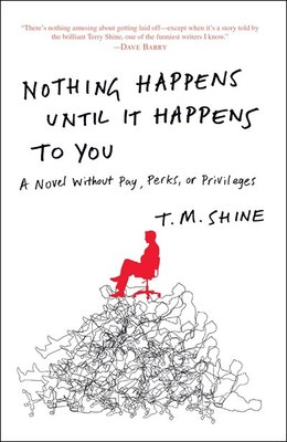 Book Nothing Happens Until It Happens To You: A Novel Without Pay, Perks, Or Privileges by T. M. Shine