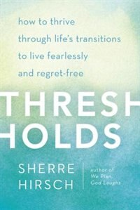 Book Thresholds: How To Thrive Through Life's Transitions To Live Fearlessly And Regret-free by Sherre Hirsch