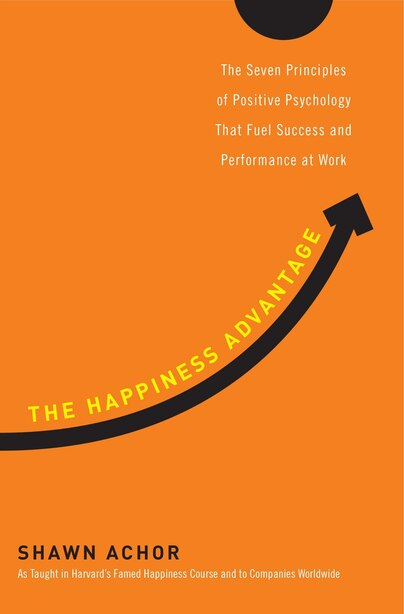 The Happiness Advantage: The Seven Principles Of Positive Psychology That Fuel Success And Performance At Work by Shawn Achor