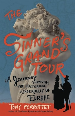 Book The Sinner's Grand Tour: A Journey Through The Historical Underbelly Of Europe by Tony Perrottet